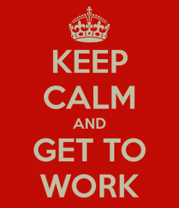keep calm and get to work